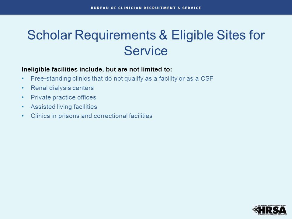 Scholar Requirements & Eligible Sites for Service Ineligible facilities include, but are not limited to: Free-standing clinics that do not qualify as a facility or as a CSF Renal dialysis centers Private practice offices Assisted living facilities Clinics in prisons and correctional facilities