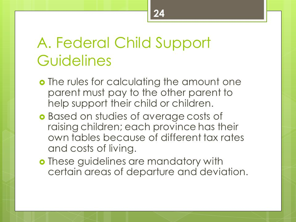 A. Federal Child Support Guidelines  The rules for calculating the amount one parent must pay to the other parent to help support their child or chil
