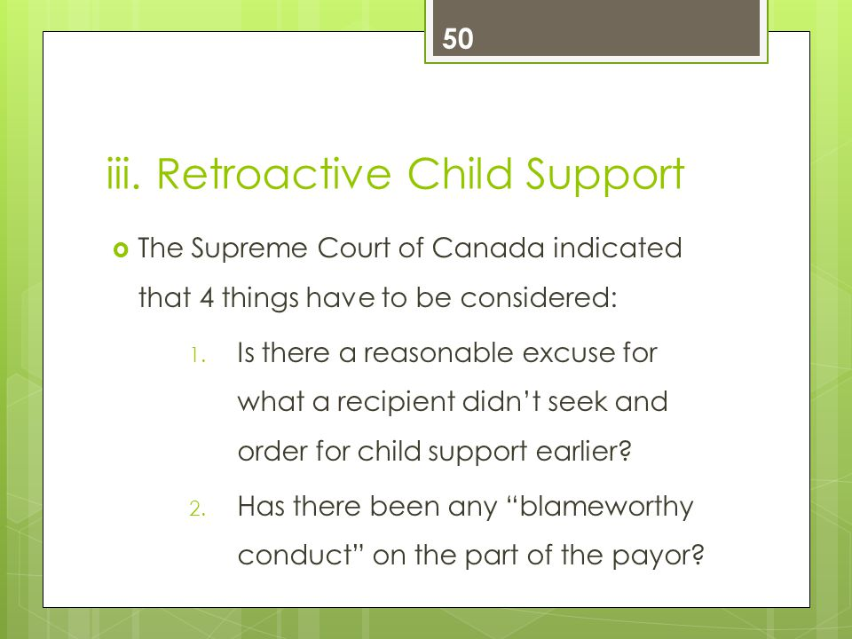iii. Retroactive Child Support  The Supreme Court of Canada indicated that 4 things have to be considered: 1. Is there a reasonable excuse for what a