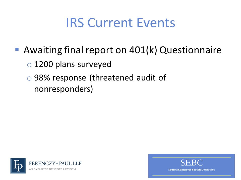 SEBC Southern Employee Benefits Conference IRS Current Events  Awaiting final report on 401(k) Questionnaire o 1200 plans surveyed o 98% response (threatened audit of nonresponders)
