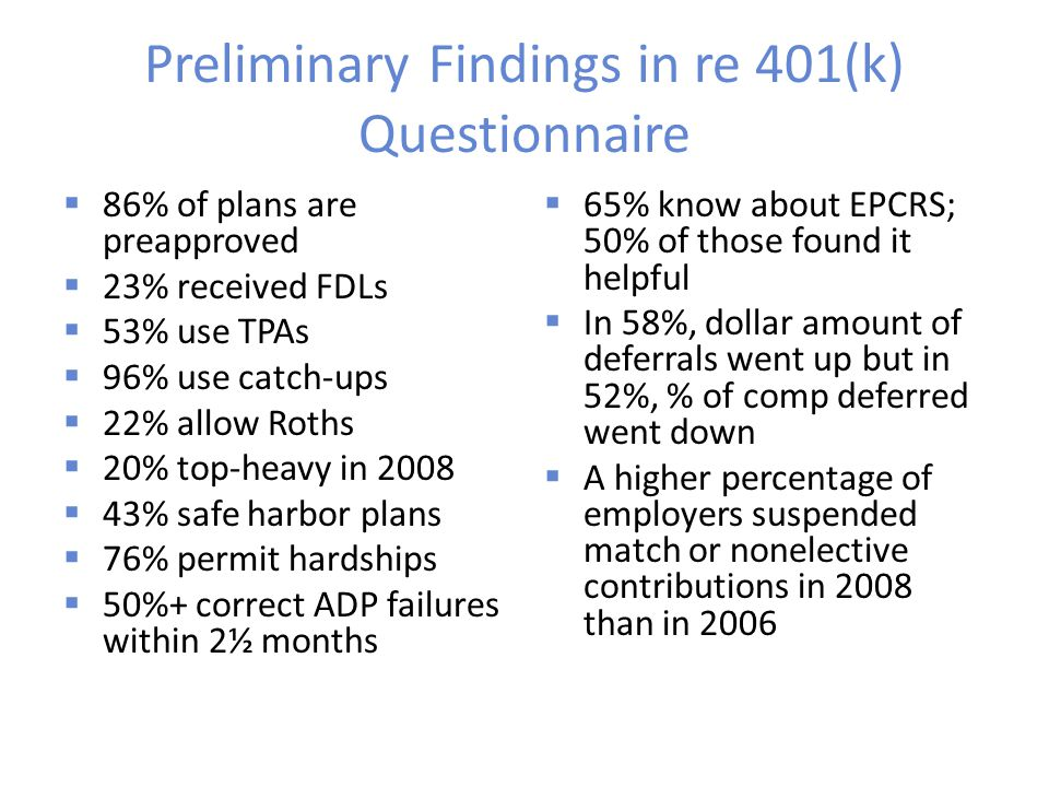 Preliminary Findings in re 401(k) Questionnaire  86% of plans are preapproved  23% received FDLs  53% use TPAs  96% use catch-ups  22% allow Roths  20% top-heavy in 2008  43% safe harbor plans  76% permit hardships  50%+ correct ADP failures within 2½ months  65% know about EPCRS; 50% of those found it helpful  In 58%, dollar amount of deferrals went up but in 52%, % of comp deferred went down  A higher percentage of employers suspended match or nonelective contributions in 2008 than in 2006