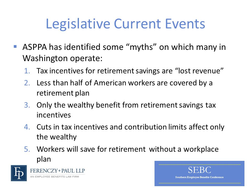 SEBC Southern Employee Benefits Conference Legislative Current Events  ASPPA has identified some myths on which many in Washington operate: 1.Tax incentives for retirement savings are lost revenue 2.Less than half of American workers are covered by a retirement plan 3.Only the wealthy benefit from retirement savings tax incentives 4.Cuts in tax incentives and contribution limits affect only the wealthy 5.Workers will save for retirement without a workplace plan
