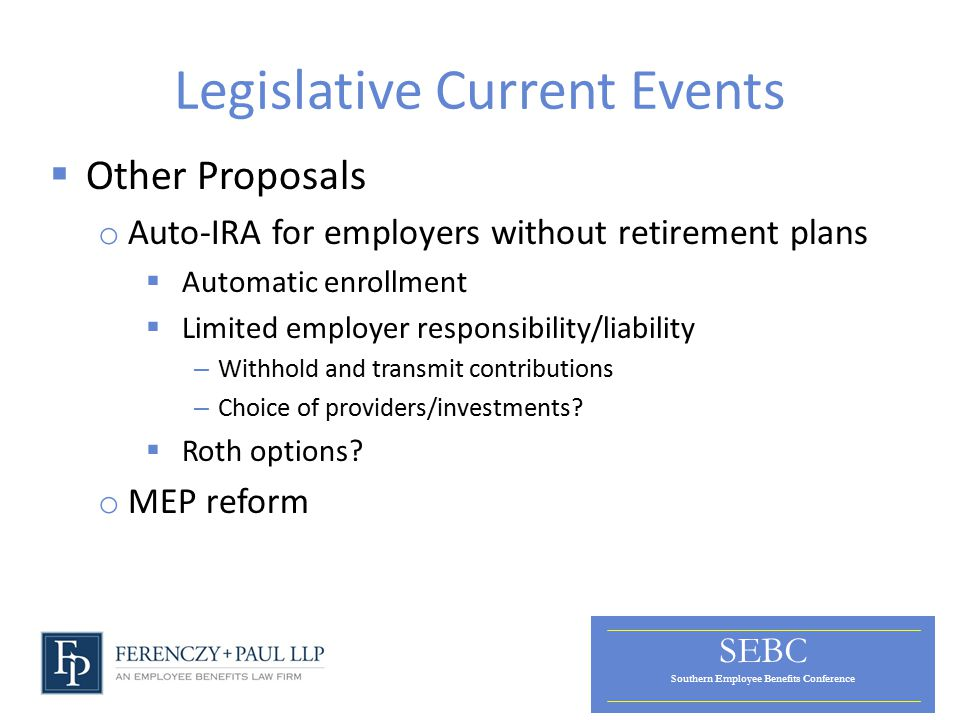 SEBC Southern Employee Benefits Conference Legislative Current Events  Other Proposals o Auto-IRA for employers without retirement plans  Automatic enrollment  Limited employer responsibility/liability – Withhold and transmit contributions – Choice of providers/investments.