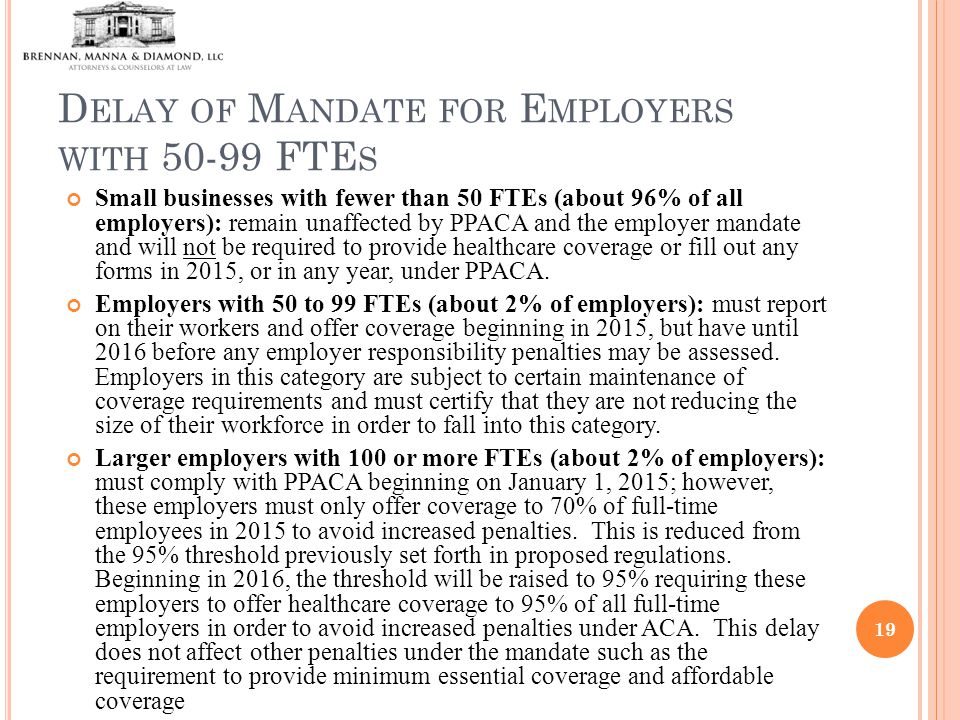 D ELAY OF M ANDATE FOR E MPLOYERS WITH 50-99 FTE S Small businesses with fewer than 50 FTEs (about 96% of all employers): remain unaffected by PPACA and the employer mandate and will not be required to provide healthcare coverage or fill out any forms in 2015, or in any year, under PPACA.