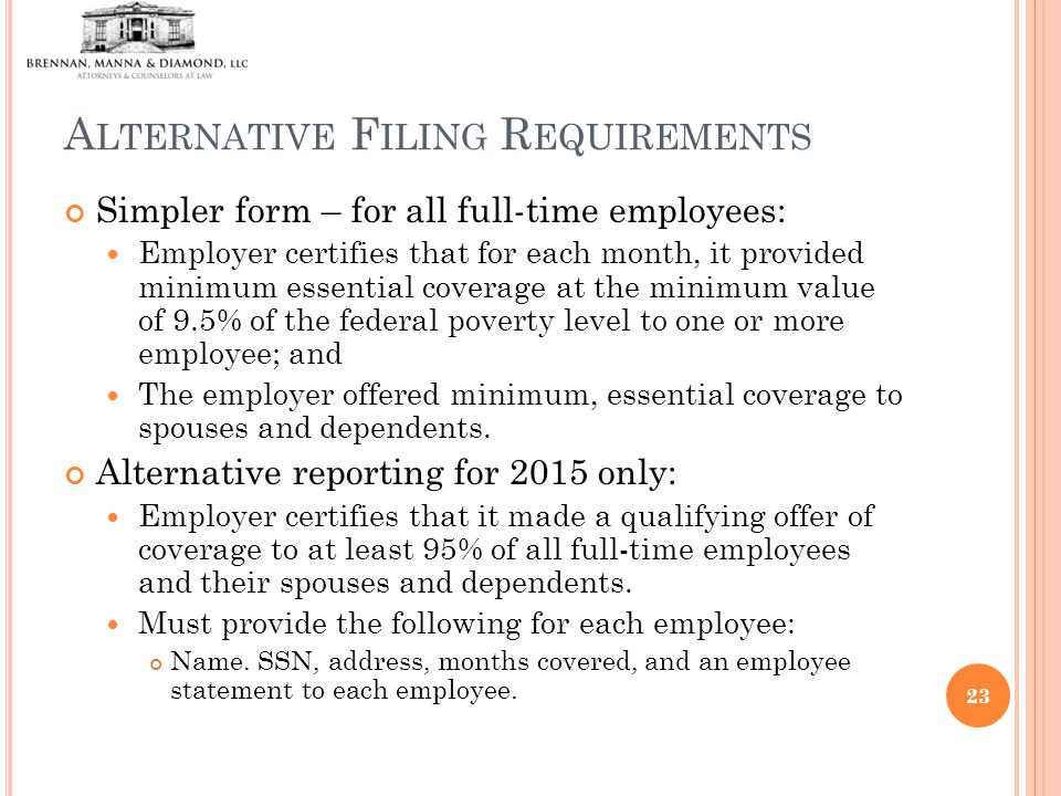 A LTERNATIVE F ILING R EQUIREMENTS Simpler form – for all full-time employees: Employer certifies that for each month, it provided minimum essential coverage at the minimum value of 9.5% of the federal poverty level to one or more employee; and The employer offered minimum, essential coverage to spouses and dependents.