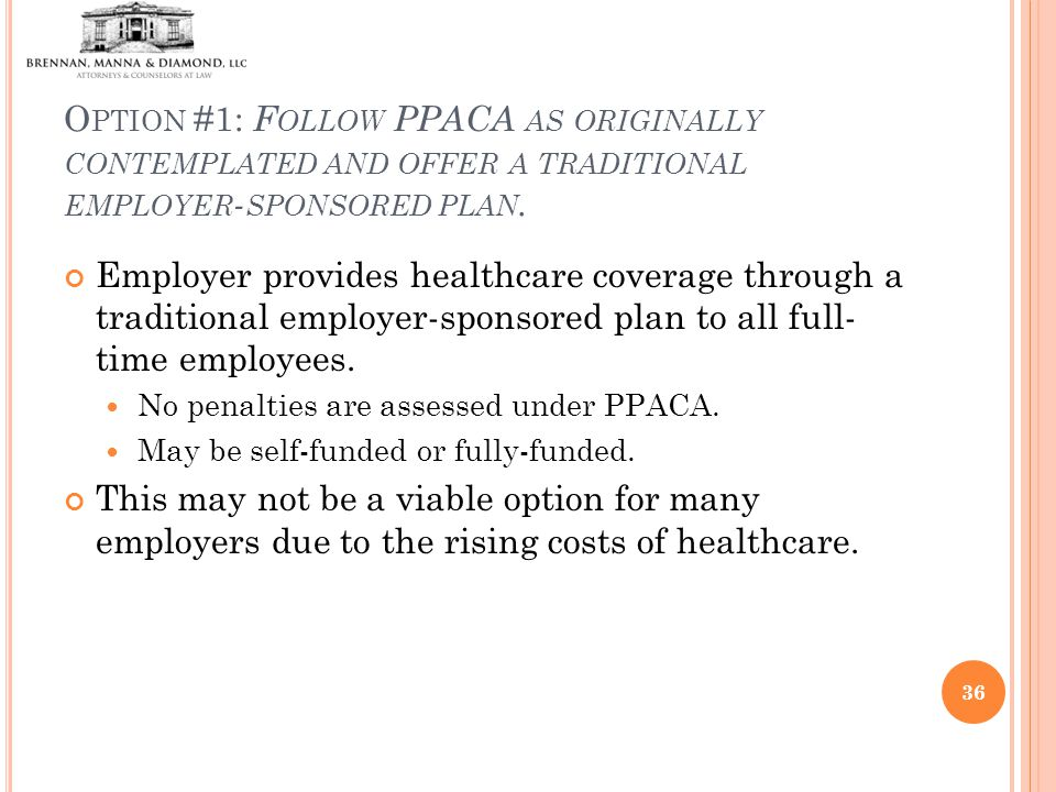 O PTION #1: F OLLOW PPACA AS ORIGINALLY CONTEMPLATED AND OFFER A TRADITIONAL EMPLOYER - SPONSORED PLAN.