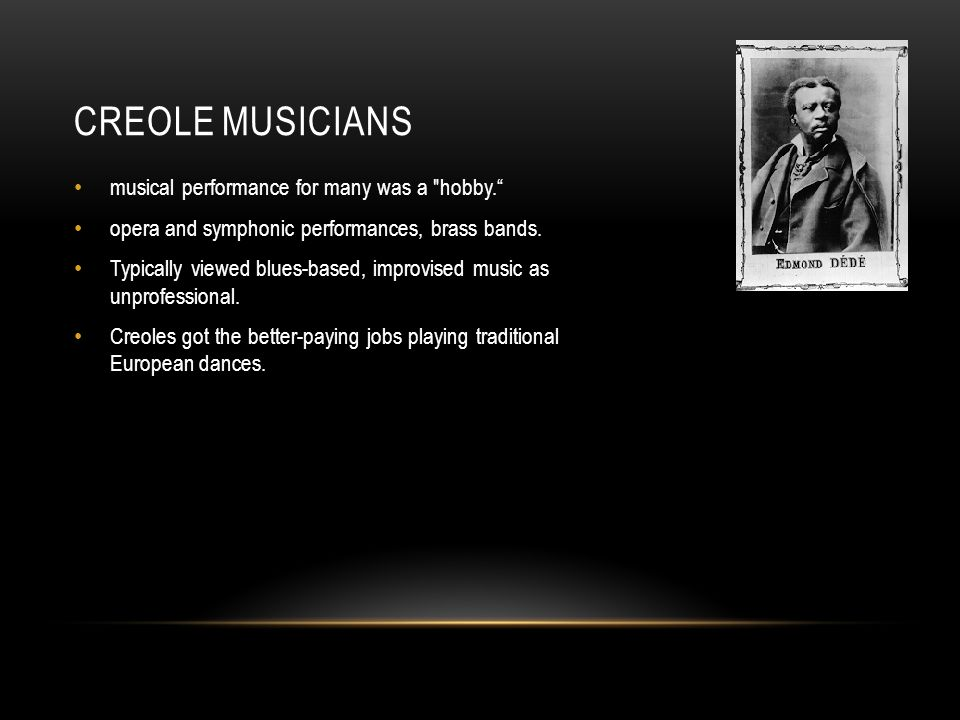 CREOLE MUSICIANS musical performance for many was a hobby. opera and symphonic performances, brass bands.