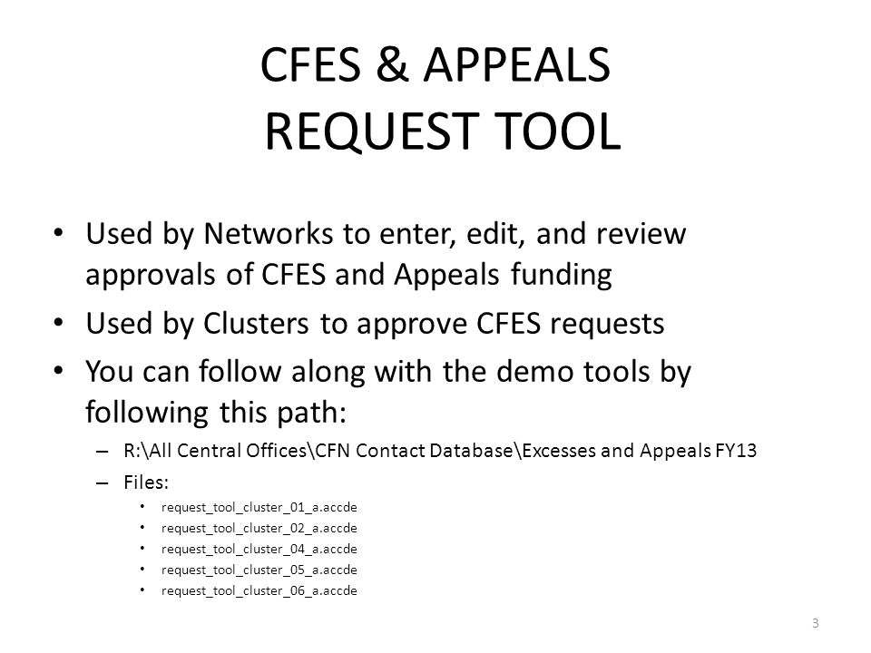 CFES & APPEALS REQUEST TOOL 3 Used by Networks to enter, edit, and review approvals of CFES and Appeals funding Used by Clusters to approve CFES requests You can follow along with the demo tools by following this path: – R:\All Central Offices\CFN Contact Database\Excesses and Appeals FY13 – Files: request_tool_cluster_01_a.accde request_tool_cluster_02_a.accde request_tool_cluster_04_a.accde request_tool_cluster_05_a.accde request_tool_cluster_06_a.accde