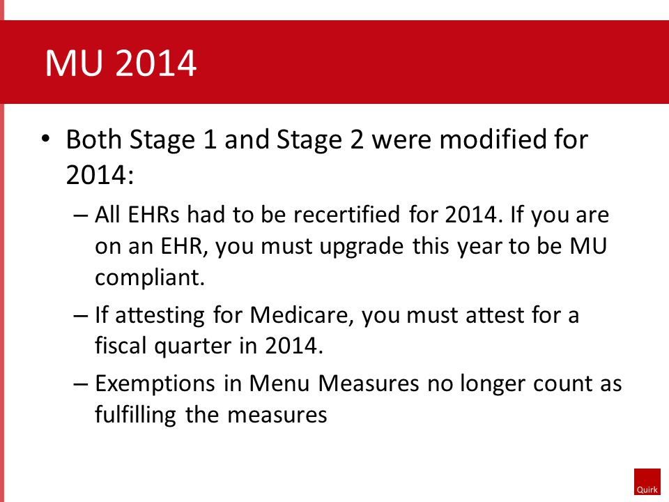 MU 2014 Both Stage 1 and Stage 2 were modified for 2014: – All EHRs had to be recertified for 2014.