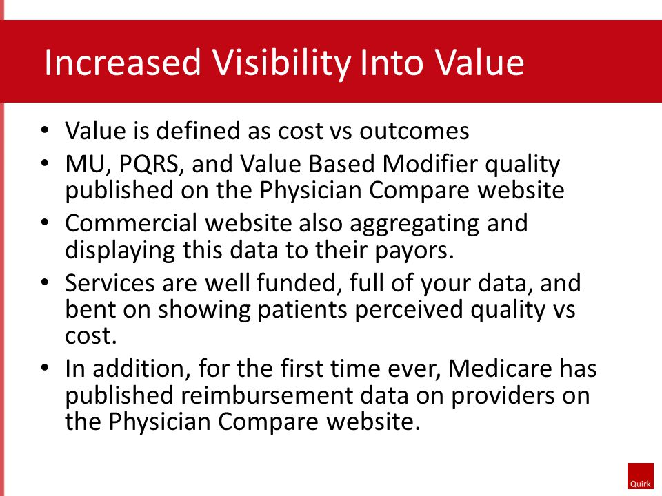 Increased Visibility Into Value Value is defined as cost vs outcomes MU, PQRS, and Value Based Modifier quality published on the Physician Compare website Commercial website also aggregating and displaying this data to their payors.