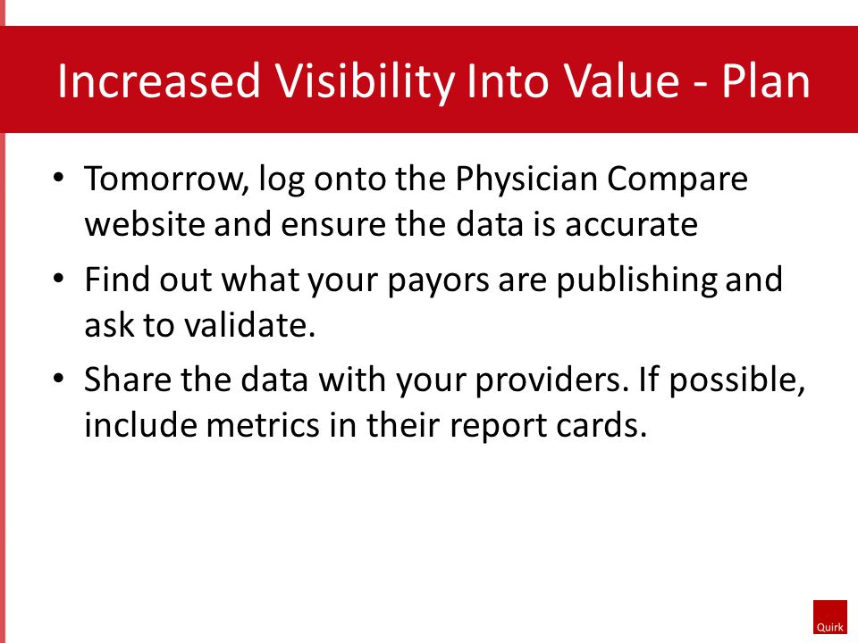 Increased Visibility Into Value - Plan Tomorrow, log onto the Physician Compare website and ensure the data is accurate Find out what your payors are publishing and ask to validate.