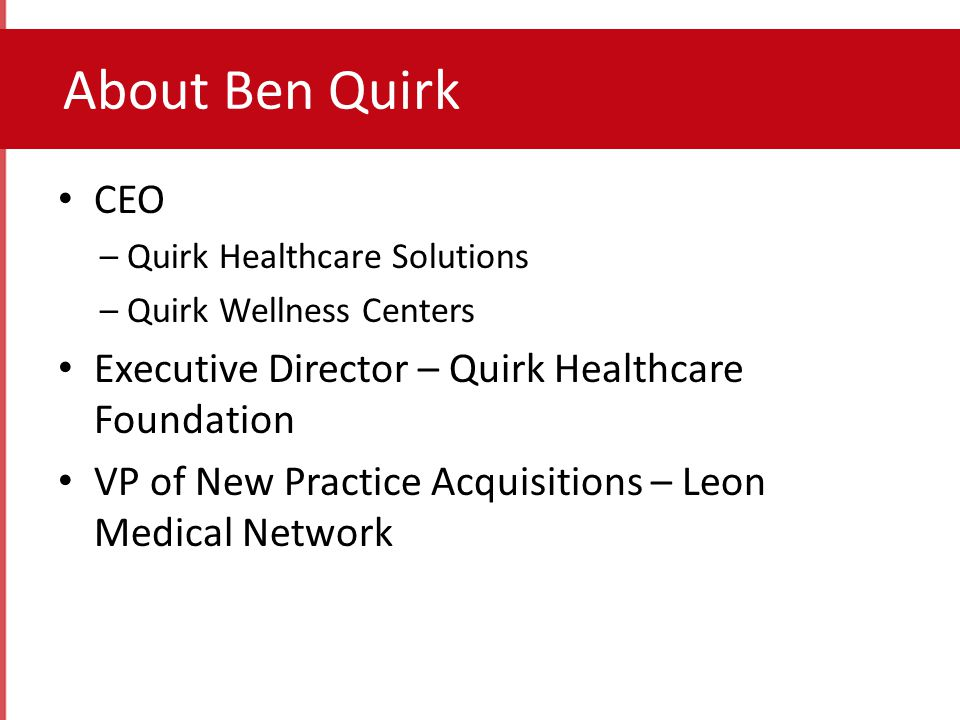 CEO – Quirk Healthcare Solutions – Quirk Wellness Centers Executive Director – Quirk Healthcare Foundation VP of New Practice Acquisitions – Leon Medical Network About Ben Quirk