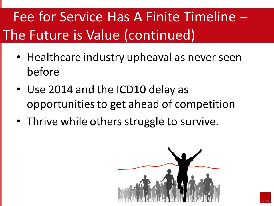Fee for Service Has A Finite Timeline – The Future is Value (continued) Healthcare industry upheaval as never seen before Use 2014 and the ICD10 delay as opportunities to get ahead of competition Thrive while others struggle to survive.