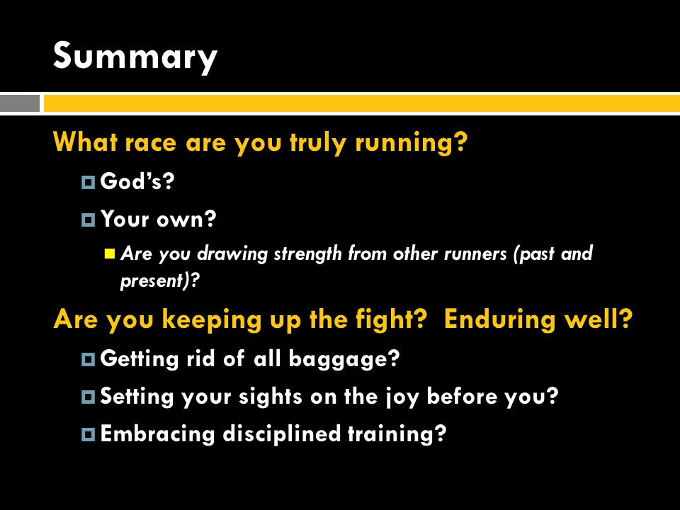 Summary What race are you truly running?  God's?  Your own? Are you drawing strength from other runners (past and present)? Are you keeping up the f