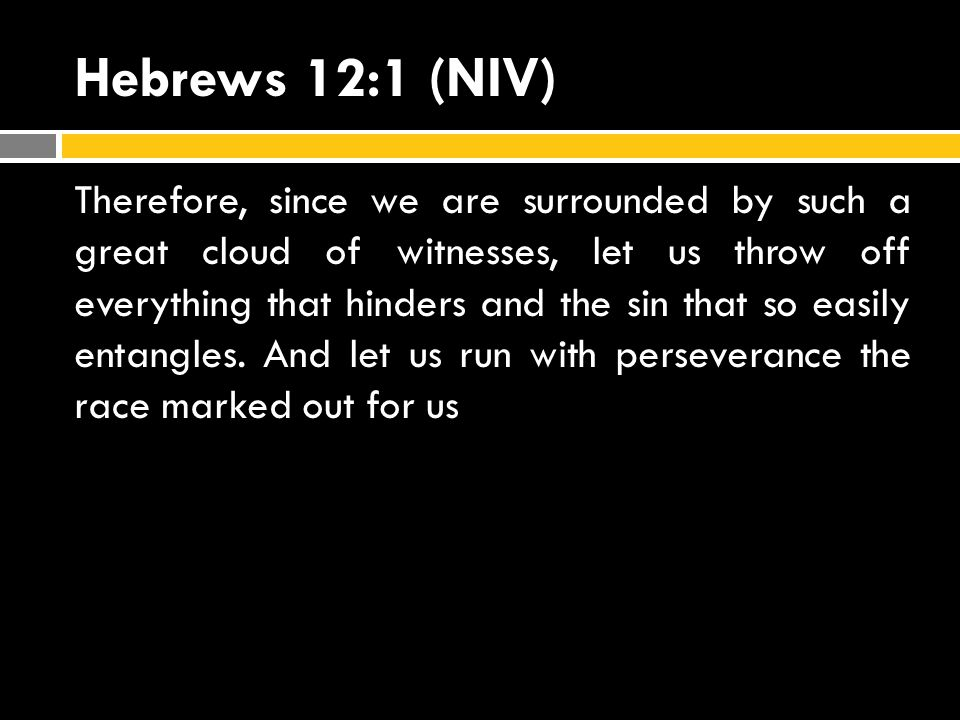 Hebrews 12:1 (NIV) Therefore, since we are surrounded by such a great cloud of witnesses, let us throw off everything that hinders and the sin that so