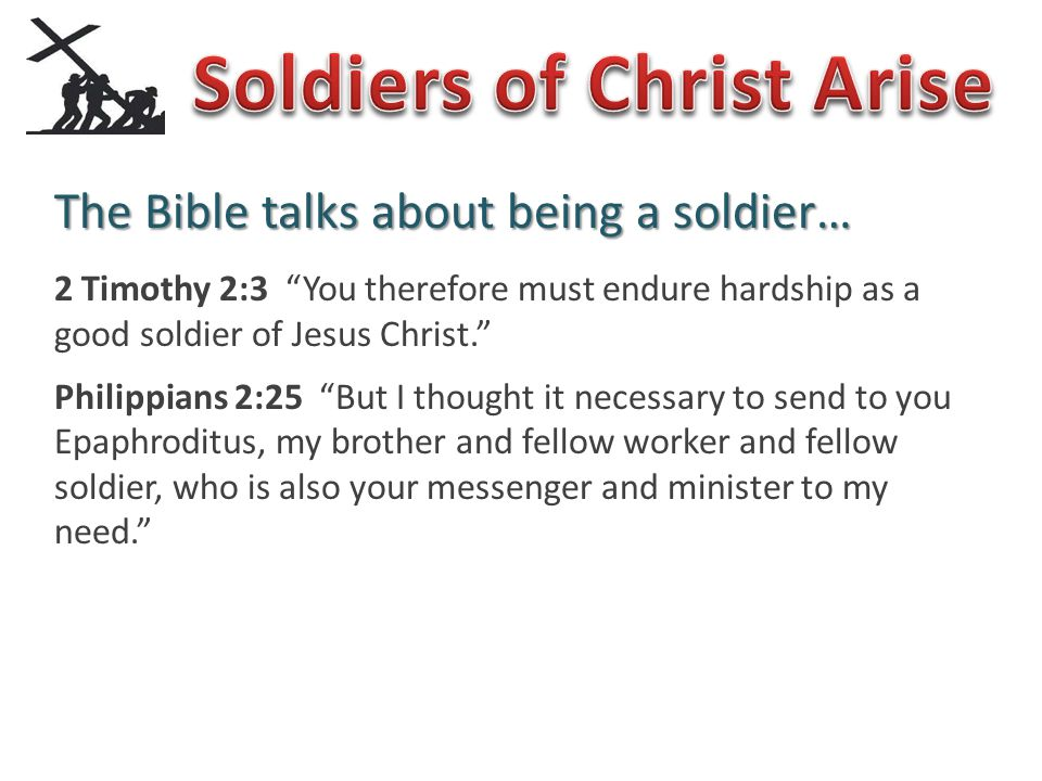 The Bible talks about being a soldier… 2 Timothy 2:3 You therefore must endure hardship as a good soldier of Jesus Christ. Philippians 2:25 But I thought it necessary to send to you Epaphroditus, my brother and fellow worker and fellow soldier, who is also your messenger and minister to my need. 1 Timothy 1:18 This command I entrust to you, Timothy, my son, in accordance with the prophecies previously made concerning you, that by them you fight the good fight.