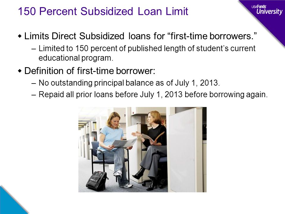 "150 Percent Subsidized Loan Limit  Limits Direct Subsidized loans for ""first-time borrowers."" –Limited to 150 percent of published length of student'"