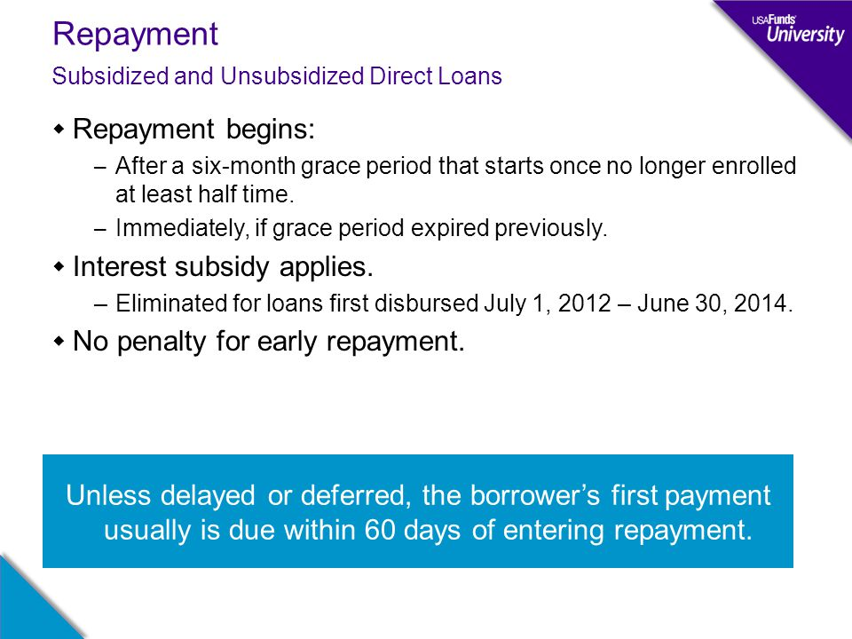 Repayment  Repayment begins: – After a six-month grace period that starts once no longer enrolled at least half time. – Immediately, if grace period