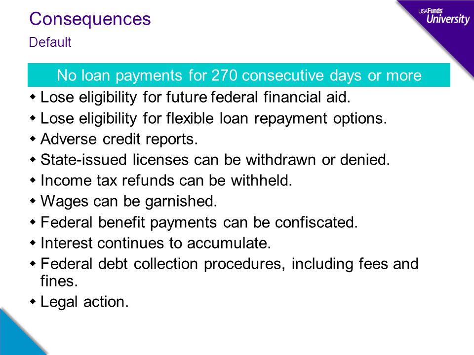 Consequences  Lose eligibility for future federal financial aid.  Lose eligibility for flexible loan repayment options.  Adverse credit reports. 