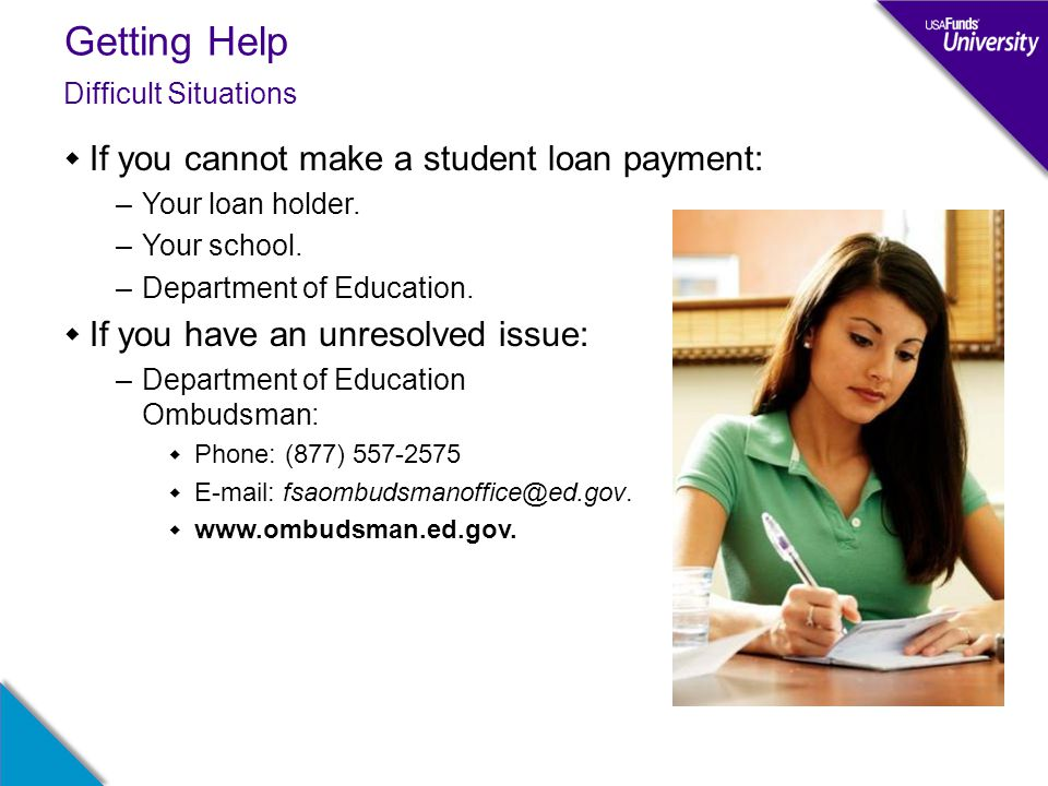 Getting Help  If you cannot make a student loan payment: –Your loan holder.