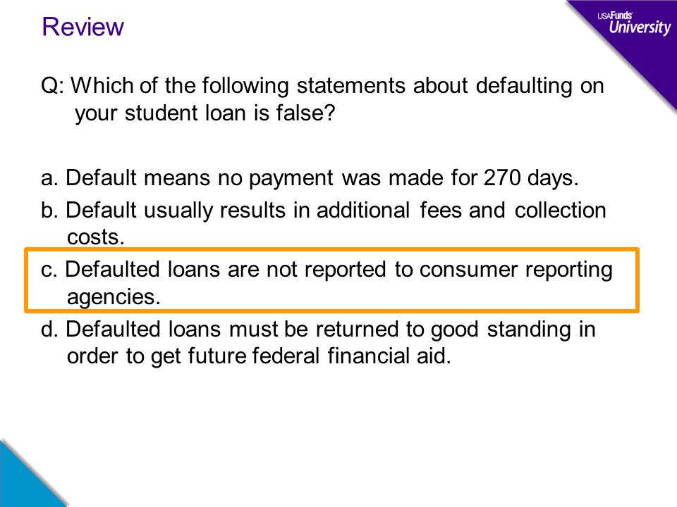 Review Q: Which of the following statements about defaulting on your student loan is false.