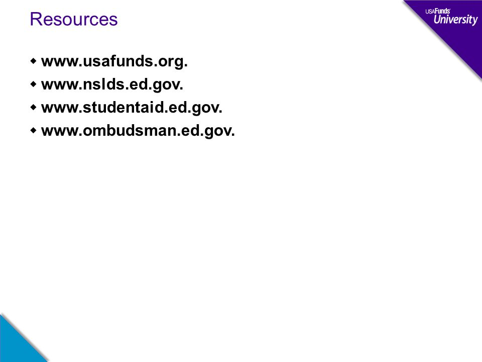 Resources  www.usafunds.org.  www.nslds.ed.gov.  www.studentaid.ed.gov.  www.ombudsman.ed.gov.