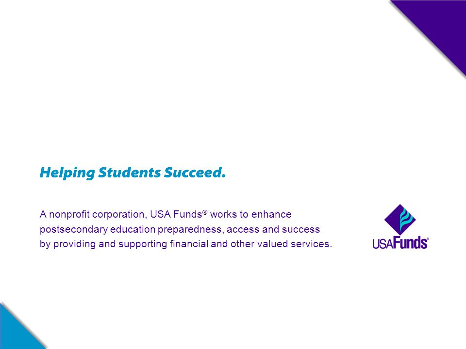 A nonprofit corporation, USA Funds ® works to enhance postsecondary education preparedness, access and success by providing and supporting financial a