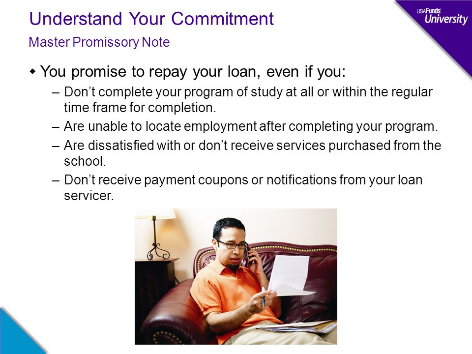 Understand Your Commitment  You promise to repay your loan, even if you: –Don't complete your program of study at all or within the regular time fram