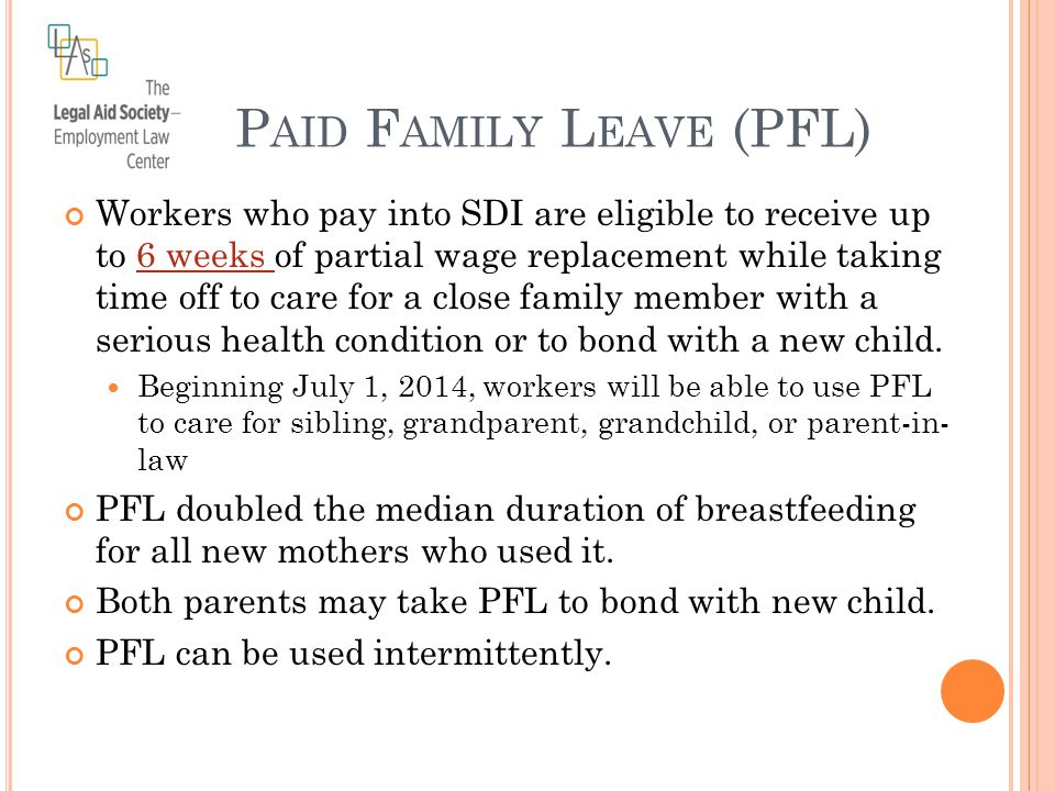 P AID F AMILY L EAVE (PFL) Workers who pay into SDI are eligible to receive up to 6 weeks of partial wage replacement while taking time off to care for a close family member with a serious health condition or to bond with a new child.