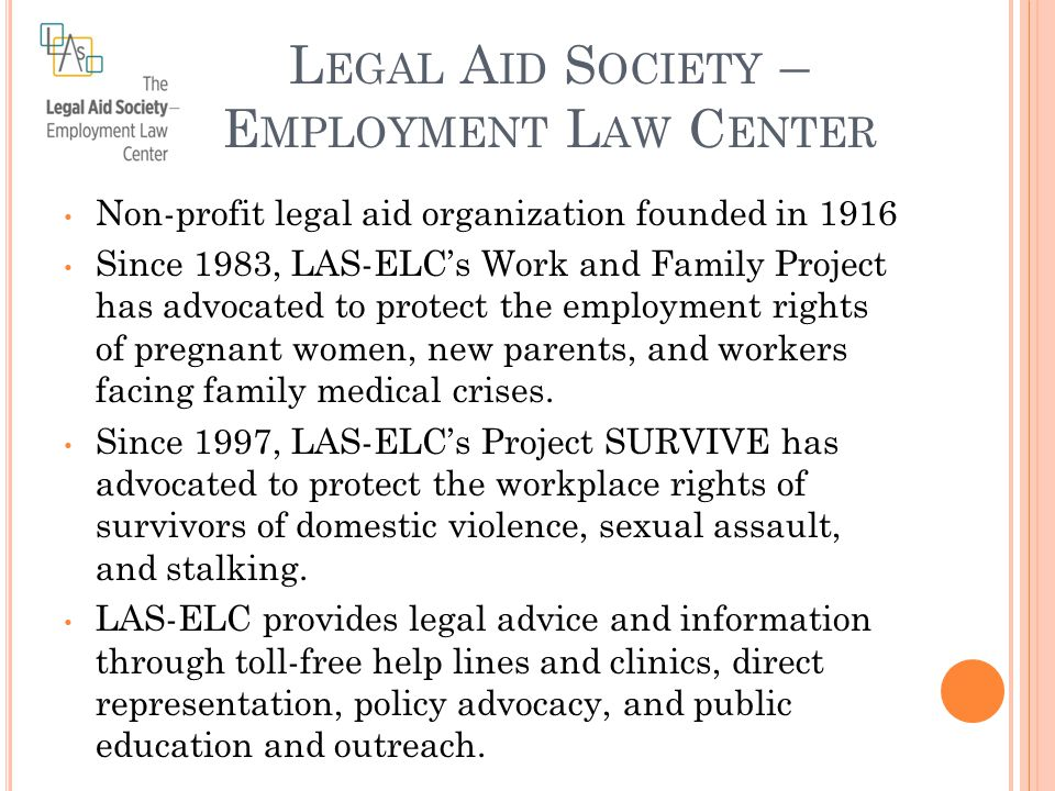 L EGAL A ID S OCIETY – E MPLOYMENT L AW C ENTER Non-profit legal aid organization founded in 1916 Since 1983, LAS-ELC's Work and Family Project has advocated to protect the employment rights of pregnant women, new parents, and workers facing family medical crises.