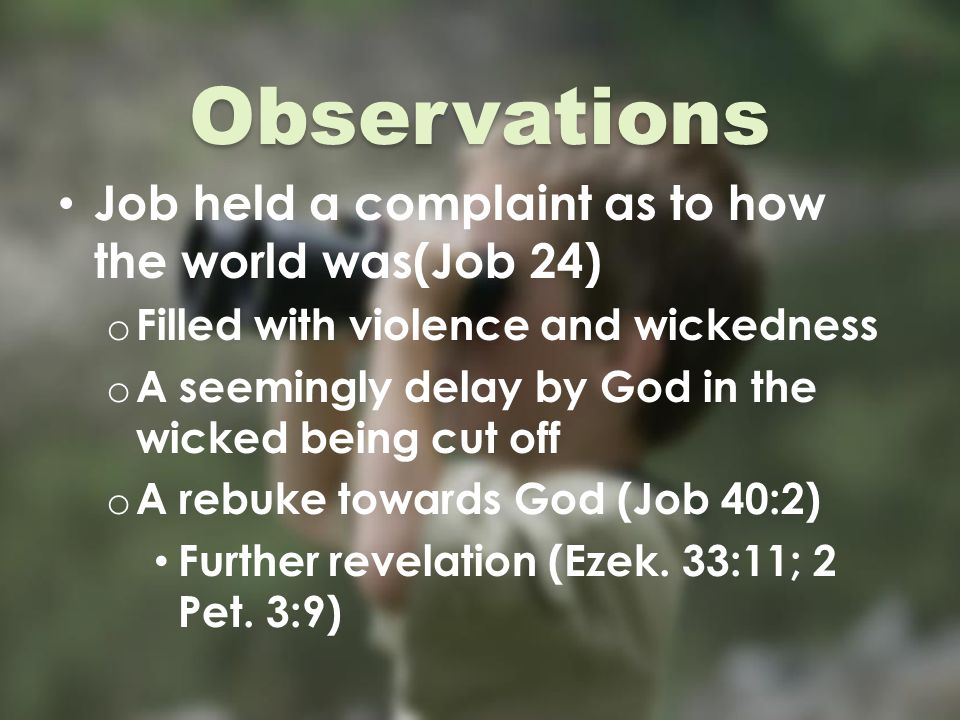 Observations Job held a complaint as to how the world was(Job 24) o Filled with violence and wickedness o A seemingly delay by God in the wicked being cut off o A rebuke towards God (Job 40:2) Further revelation (Ezek.