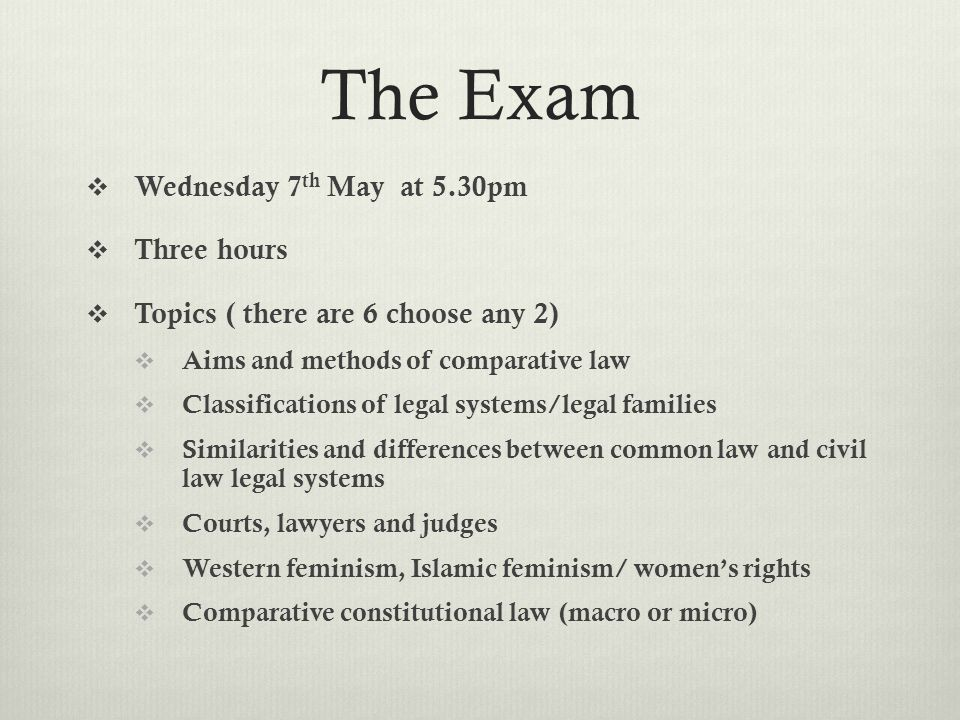 The Exam  Wednesday 7 th May at 5.30pm  Three hours  Topics ( there are 6 choose any 2)  Aims and methods of comparative law  Classifications of legal systems/legal families  Similarities and differences between common law and civil law legal systems  Courts, lawyers and judges  Western feminism, Islamic feminism/ women's rights  Comparative constitutional law (macro or micro)