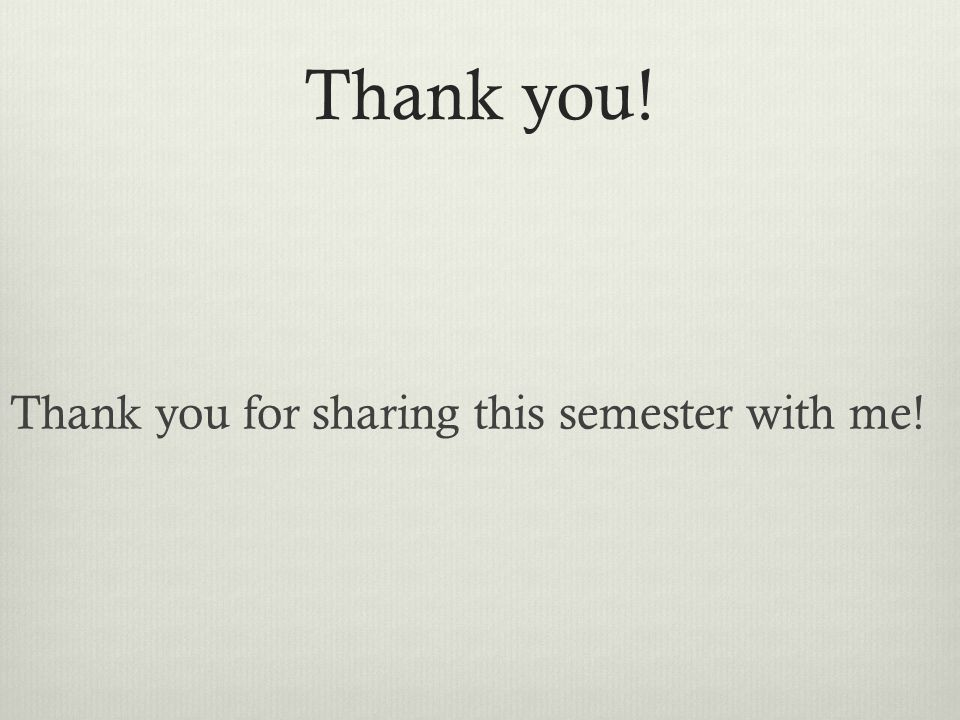 Thank you! Thank you for sharing this semester with me!