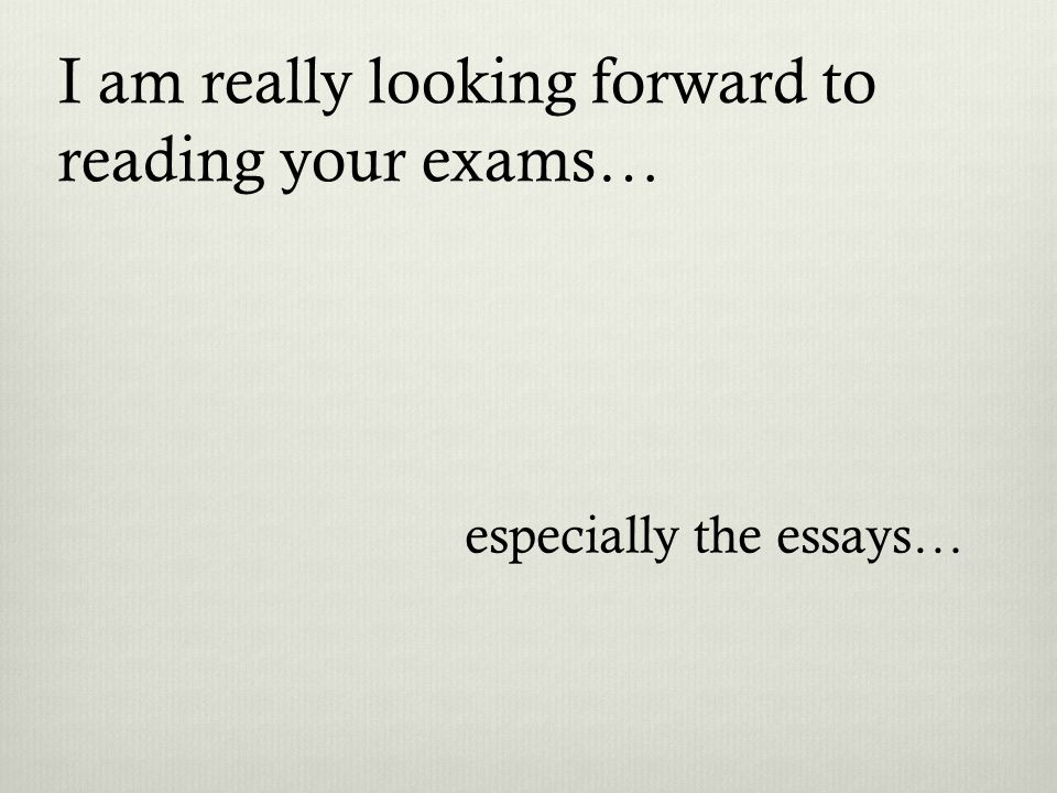 I am really looking forward to reading your exams… especially the essays…