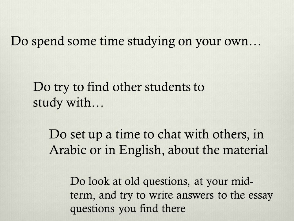 Do spend some time studying on your own… Do try to find other students to study with… Do set up a time to chat with others, in Arabic or in English, about the material Do look at old questions, at your mid- term, and try to write answers to the essay questions you find there