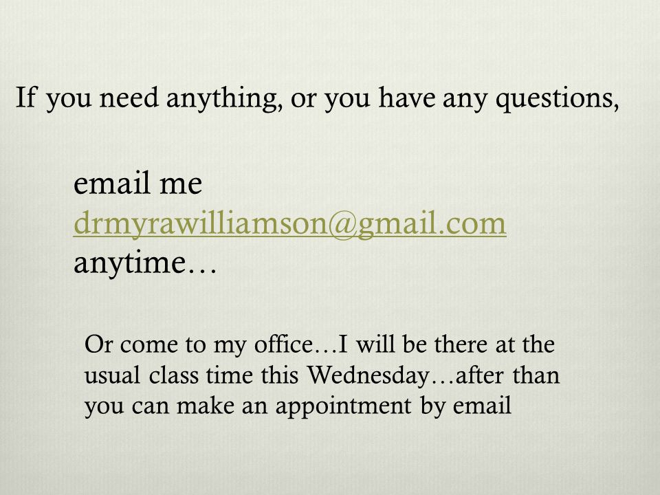 If you need anything, or you have any questions, email me drmyrawilliamson@gmail.com drmyrawilliamson@gmail.com anytime… Or come to my office…I will be there at the usual class time this Wednesday…after than you can make an appointment by email