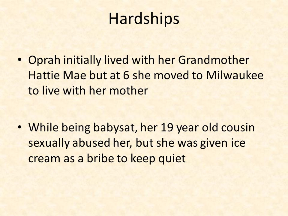 Hardship and Resiliency While under her mothers care Oprah was also sexually abuse by a family member- her uncle, and further from a family friend.
