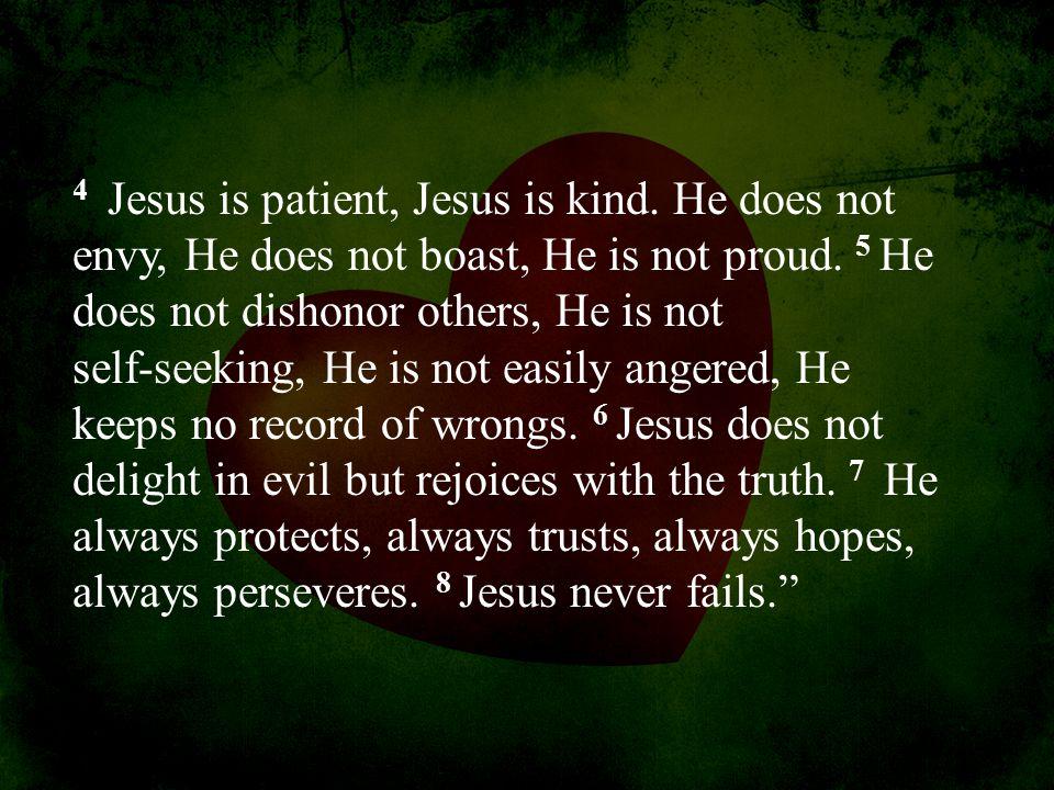 4 Jesus is patient, Jesus is kind. He does not envy, He does not boast, He is not proud. 5 He does not dishonor others, He is not self-seeking, He is