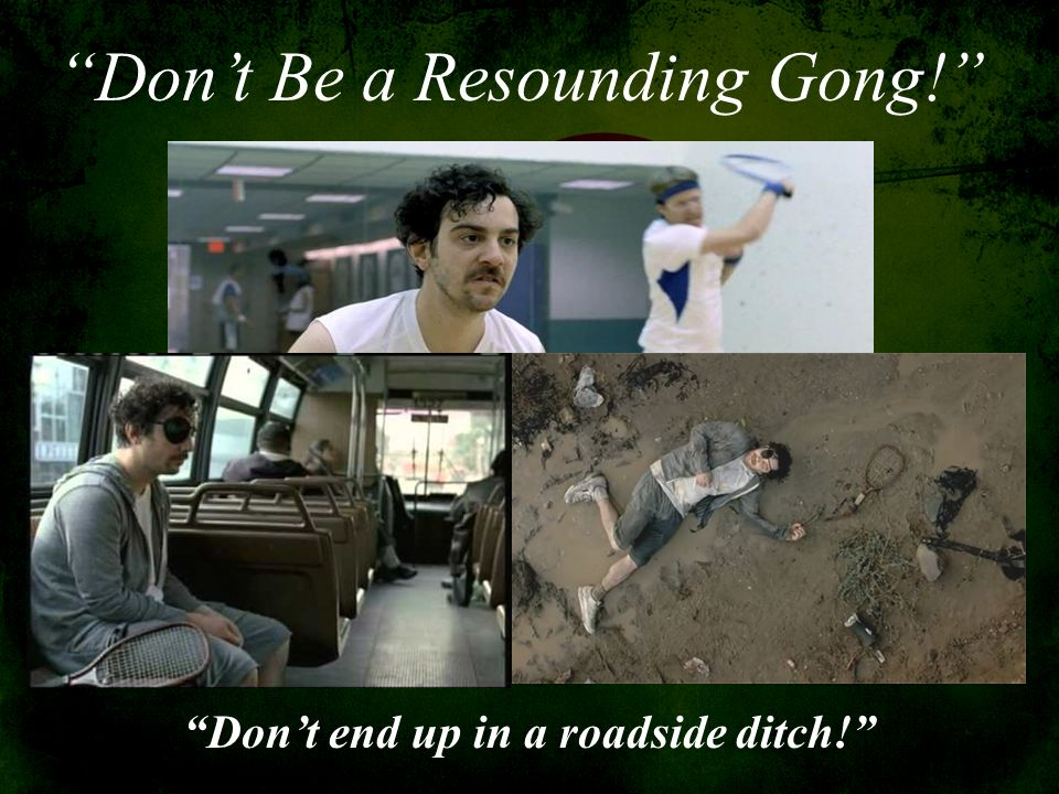 """""""Don't Be a Resounding Gong!"""" """"Don't end up in a roadside ditch!"""""""