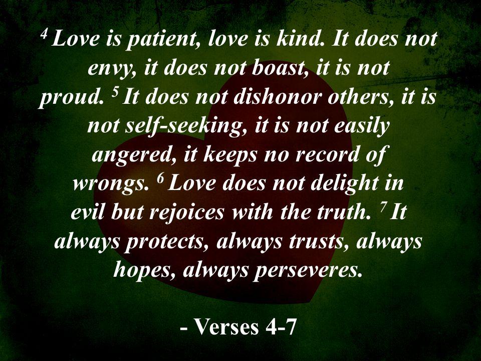4 Love is patient, love is kind. It does not envy, it does not boast, it is not proud. 5 It does not dishonor others, it is not self-seeking, it is no