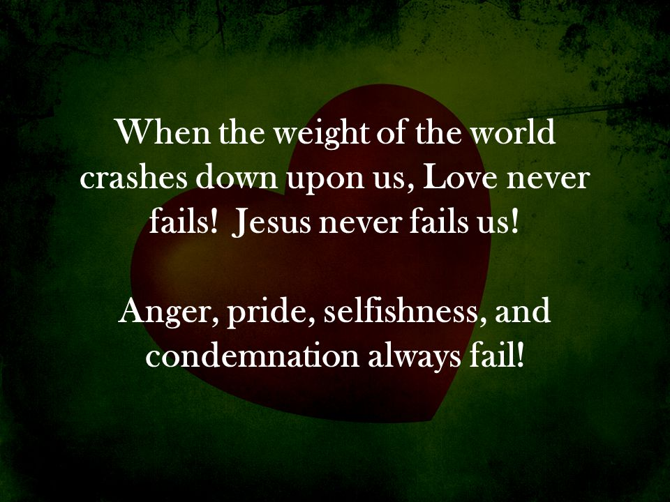 When the weight of the world crashes down upon us, Love never fails! Jesus never fails us! Anger, pride, selfishness, and condemnation always fail!