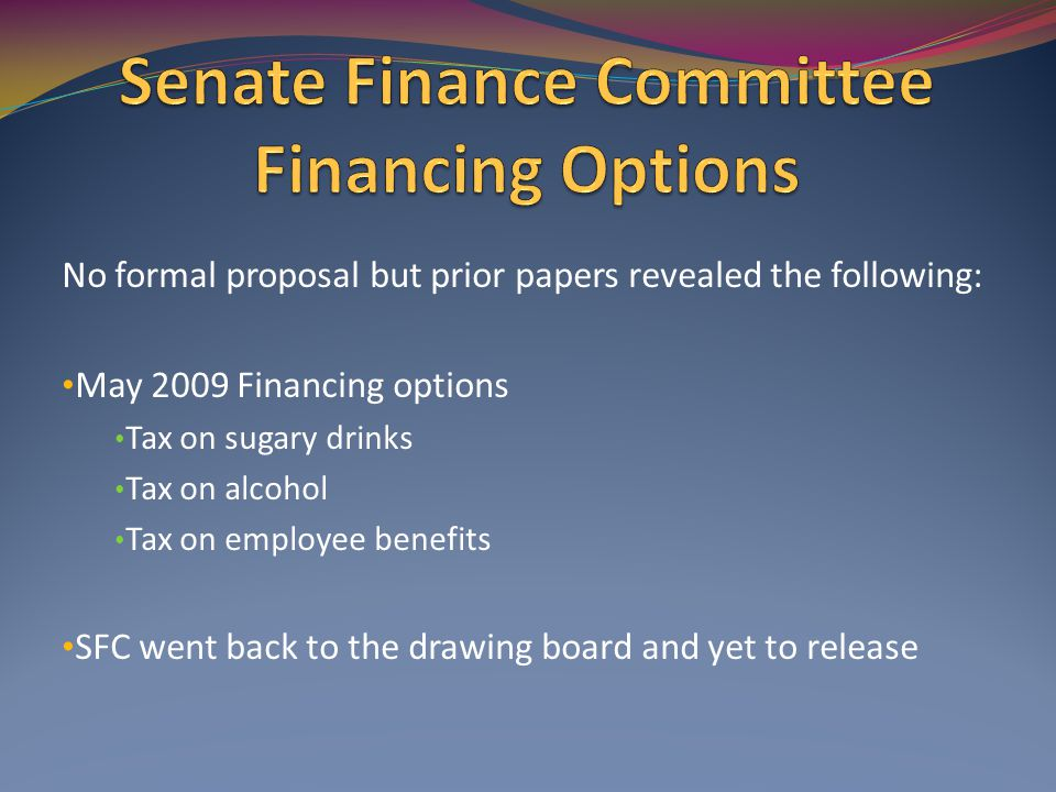 No formal proposal but prior papers revealed the following: May 2009 Financing options Tax on sugary drinks Tax on alcohol Tax on employee benefits SFC went back to the drawing board and yet to release