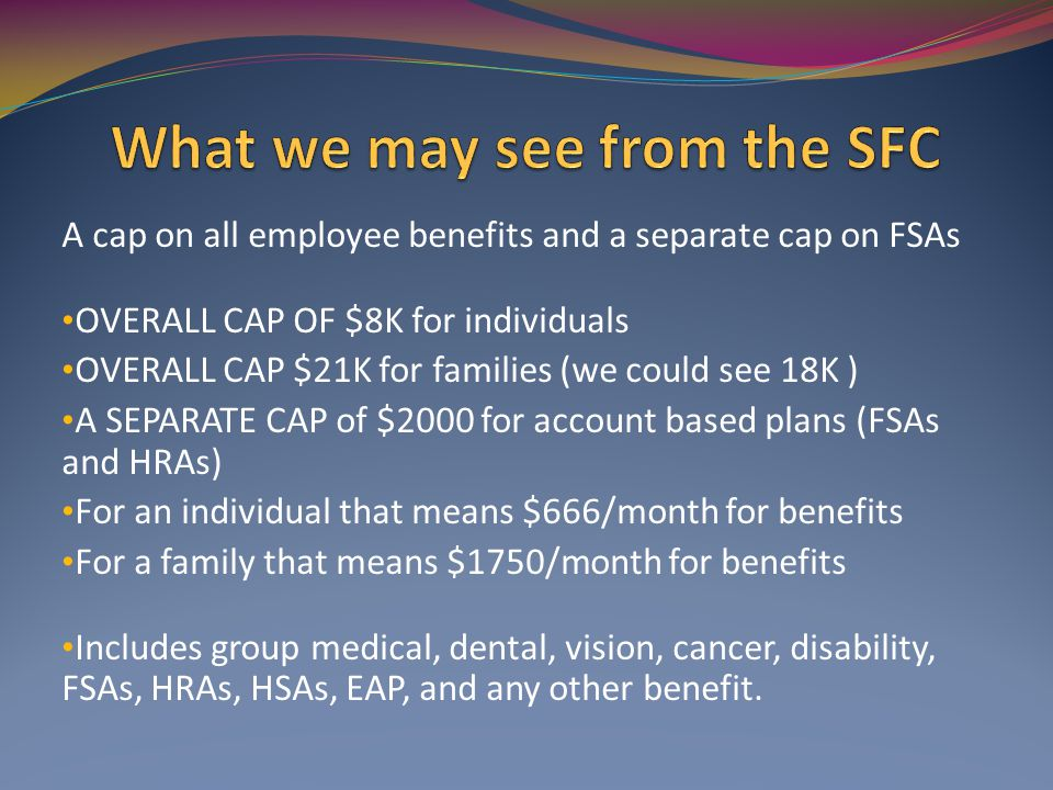 A cap on all employee benefits and a separate cap on FSAs OVERALL CAP OF $8K for individuals OVERALL CAP $21K for families (we could see 18K ) A SEPARATE CAP of $2000 for account based plans (FSAs and HRAs) For an individual that means $666/month for benefits For a family that means $1750/month for benefits Includes group medical, dental, vision, cancer, disability, FSAs, HRAs, HSAs, EAP, and any other benefit.