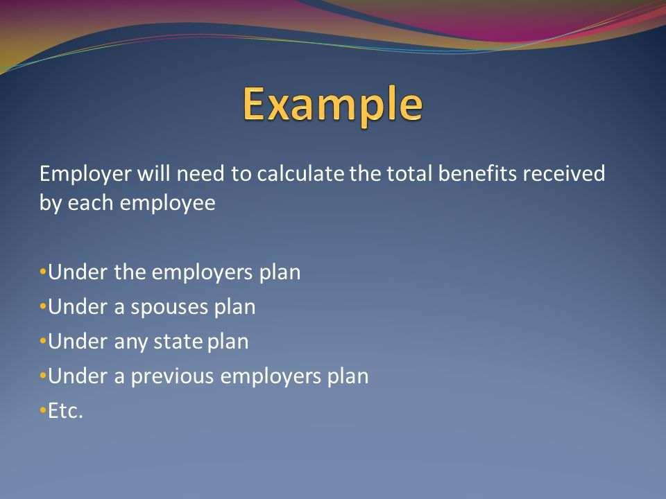Employer will need to calculate the total benefits received by each employee Under the employers plan Under a spouses plan Under any state plan Under a previous employers plan Etc.