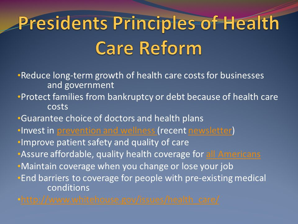 Reduce long-term growth of health care costs for businesses and government Protect families from bankruptcy or debt because of health care costs Guarantee choice of doctors and health plans Invest in prevention and wellness (recent newsletter)prevention and wellness newsletter Improve patient safety and quality of care Assure affordable, quality health coverage for all Americansall Americans Maintain coverage when you change or lose your job End barriers to coverage for people with pre-existing medical conditions http://www.whitehouse.gov/issues/health_care/