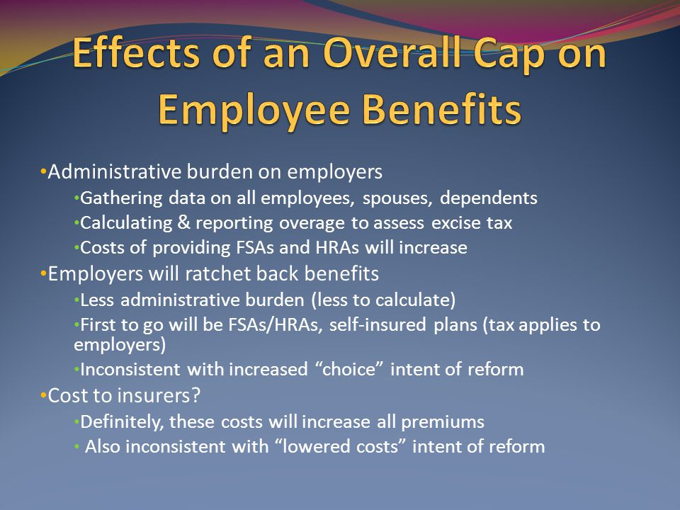 Administrative burden on employers Gathering data on all employees, spouses, dependents Calculating & reporting overage to assess excise tax Costs of providing FSAs and HRAs will increase Employers will ratchet back benefits Less administrative burden (less to calculate) First to go will be FSAs/HRAs, self-insured plans (tax applies to employers) Inconsistent with increased choice intent of reform Cost to insurers.