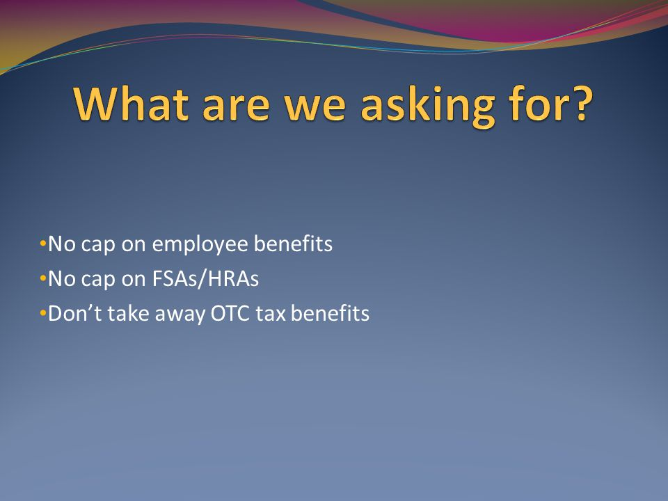 No cap on employee benefits No cap on FSAs/HRAs Don't take away OTC tax benefits