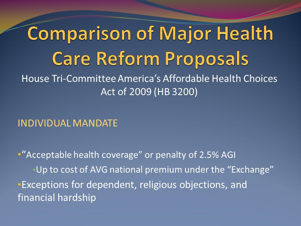 House Tri-Committee America's Affordable Health Choices Act of 2009 (HB 3200) INDIVIDUAL MANDATE Acceptable health coverage or penalty of 2.5% AGI Up to cost of AVG national premium under the Exchange Exceptions for dependent, religious objections, and financial hardship