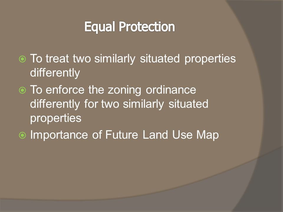  To treat two similarly situated properties differently  To enforce the zoning ordinance differently for two similarly situated properties  Importance of Future Land Use Map