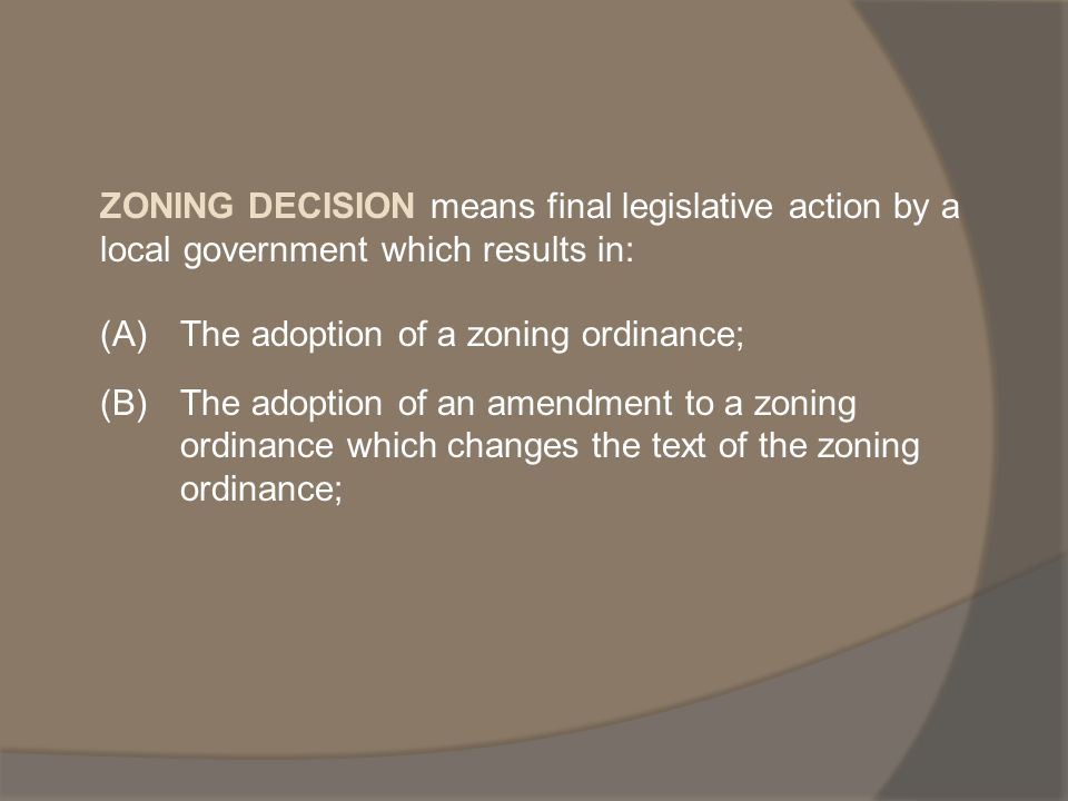 ZONING DECISION means final legislative action by a local government which results in: (A)The adoption of a zoning ordinance; (B)The adoption of an amendment to a zoning ordinance which changes the text of the zoning ordinance;